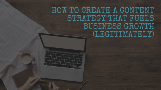 How to Create a Content Strategy that Fuels Business Growth (Legitimately)