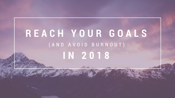 4 Insights for Reaching Your Goals (and Avoiding Burnout) in 2018